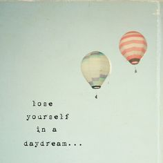 Lose yourself in a daydream :-)