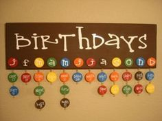 Give out chips with a color to match month and then have the kids decorate the chip with their name and date.  Hang it and now you have an easy way to check if its someone's birthday!
