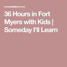 36 Hours in Fort Myers with Kids | Someday I'll Learn