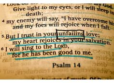 "Psalm 13:5-6; NIV  ""But I trust [hope, believe, wait, lean on, rely] in your unfailing love; my heart rejoices in your salvation. I will sing the LORD's praise, for he has been good to me."""