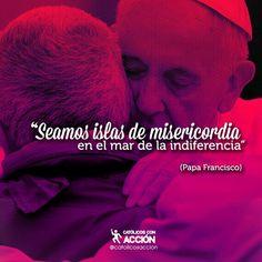 """""""Seamos islas de misericordia en el mar de la indiferencia"""" #PapaFrancisco @catolicosaccion by josuecarrilloc at PapaFrancis.net"""