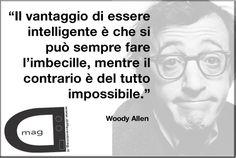 """""""Il vantaggio di essere intelligente è che si può sempre fare l'imbecille, mentre il contrario è del tutto impossibile.""""  Woody Allen"""