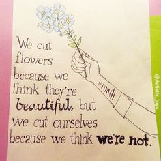 """""""We cut flowers because we think they're beautiful, but we cut ourselves because we think we're not"""". I saw a similar quote to this and I just had to draw it. It took me a while to understand but once I did I felt upset. We are all beautiful but it's not always easy to think this because of what we see and hear around us. I chose to draw forget-me-not flowers to tell you that you are not forgotten. You may feel unwanted or depress but you have a purpose and you aren't a mistake.  """"Dear…"""