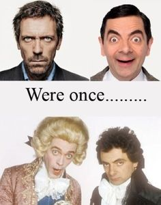 Black Adder!! So many people don't believe me when I tell them Hugh Laurie was in Black Adder.