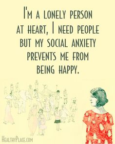 Quote on anxiety: I'm a lonely person at heart, I need people but my social anxiety prevents me from being happy.   www.HealthyPlace.com