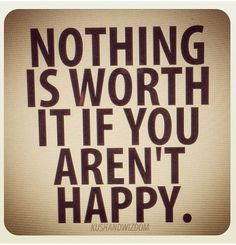 Nothing is worth it. Happiness.