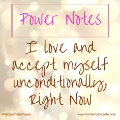 """I love and accept myself unconditionally, right now."" Power Notes 