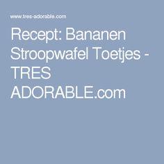 Recept: Bananen Stroopwafel Toetjes - TRES ADORABLE.com