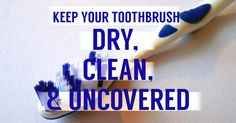 It is best to store your toothbrush upright and uncovered. If you don't let your toothbrush dry correctly, microorganisms will grow on your brush and cause a build-up of bacteria.