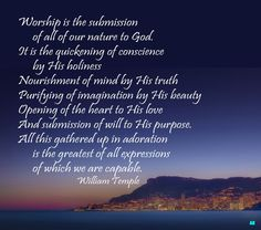 Worship is the submission of all of our nature to God.  It is the quickening of conscience by His holiness  Nourishment of mind by His truth  Purifying of imagination by His beauty  Opening of the heart to His love  And submission of will to His purpose.  All this gathered up in adoration is the greatest of all expressions of which we are capable  William Temple