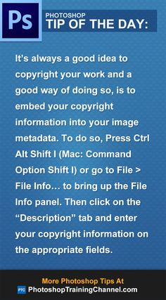 "It's always a good idea to copyright your work and a good way of doing so, is to embed your copyright information into your image metadata. To do so, Press Ctrl Alt Shift I (Mac: Command Option Shift I) or go to File > File Info… to bring up the File Info panel. Then click on the ""Description"" tab and enter your copyright information on the appropriate fields."