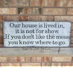 Our House Is Lived In, It Is Not For Show. If You Don't Like The Mess You Know Where To Go - Wood Sign