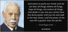 God wants to purify our minds until we can bear all things, believe all things, hope all things, and endure all things. God dwells in you, but you cannot have this divine power until you live and walk in the Holy Ghost, until the power of the new life is greater than the old life. - Smith Wigglesworth