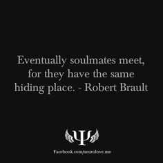 """Eventually soulmates meet, for they have the same hiding place."" - Robert Brault"