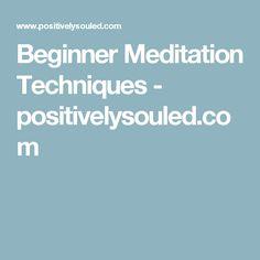 Beginner Meditation Techniques - positivelysouled.com