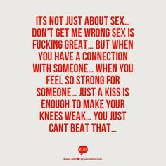 Its not just about sex… Don't get me wrong sex is fucking great… But when you have a connection with someone… When you feel so strong for someone… Just a kiss is enough to make your knees weak… You just cant beat that…