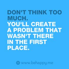 DON'T THINK TOO   MUCH.  YOU'LL CREATE A PROBLEM THAT WASN'T THERE  IN THE FIRST PLACE.