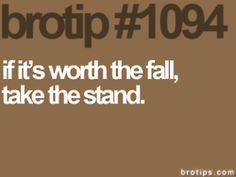 brotip if it's worth the fall, take the stand