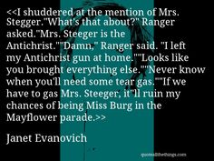 """I shuddered at the mention of Mrs. Stegger.""""What's that about?"""" Ranger asked.""""Mrs. Steeger is the Antichrist.""""""""Damn,"""" Ranger said. """"I left my Antichrist gun at home.""""""""Looks like you brought everything else.""""""""Never know when you'll need some tear gas.""""""""If we have to gas Mrs. Steeger, it""""ll ruin my chances of being Miss Burg in the Mayflower parade.— Janet Evanovich"""