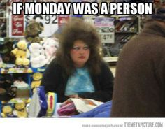 If that's Monday I NEVER want to to see another one! Just sayin . . .  ;o)