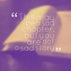 This may be a sad chapter, but you are not a sad story
