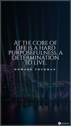 At the core of life is a hard purposefulness, A determination to live. - Howard Thurman Life Quotes To Live By, Live Your Life, John Bytheway, Live For Yourself, Finding Yourself, Howard Thurman, Matt Cameron, Fight For Your Dreams, Full Quote