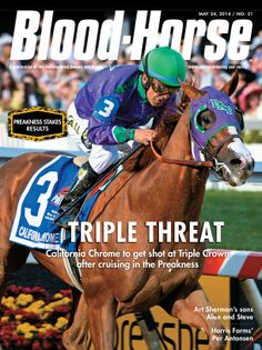 May 14, 2014, Issue 21 Preakness Results Issue Triple Threat: California Chrome to get shot at Triple Crown after cruising in the Preakness Also in this issue: Art Sherman's sons Alan and Steve Harris Farms' Per Antonsen Buy this issue: http://shop.bloodhorse.com/collections/current-issue/products/the-blood-horse-may-24-2014-print