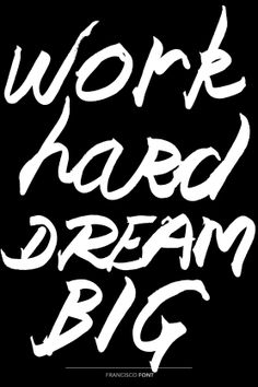 Work hard dream big. Francisco Font by Homelessfonts.org