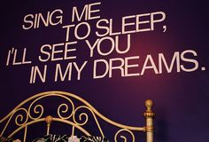 Sing me to sleep, I'll see you in my dreams.