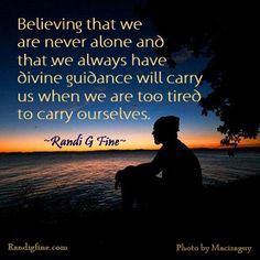 """Believing that we are never alone and that we always have divine guidance will carry us when we are too tired to carry ourselves."" ~Randi G. Fine~ http://www.randigfine.com"
