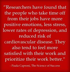 """""""Researchers have found that the people who take time off from their jobs have more positive emotions, less stress, lower rates of depression, and reduced risk of cardiovascular disease. They also tend to feel more satisfied with their work and prioritize their work better. More And Less, Cardiovascular Disease, Prioritize, Meaningful Words, Squirrels, Depression, Stress, Positivity, Wellness"""
