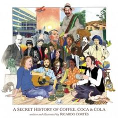"""A Secret History of Coffee, Coca and Cola"" by Ricardo Cortés. an illustrated bit of history about three plants and the fascinating story of people's relationship with them"