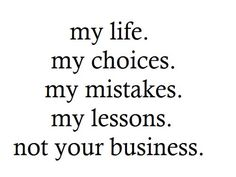 my life .  my choices . my mistakes . my lessons . not your business .