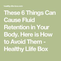 These 6 Things Can Cause Fluid Retention in Your Body. Here is How to Avoid Them - Healthy Llife Box