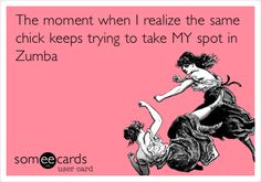 Funny Somewhat Topical Ecard: The moment when I realize the same chick keeps trying to take MY spot in Zumba.