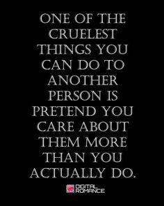 One of the cruelest things you can do to another person is pretend to care about them more than you actually do.