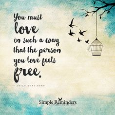 Love and freedom You must love in such a way that the person you love feels free. — Thich Nhat Hanh