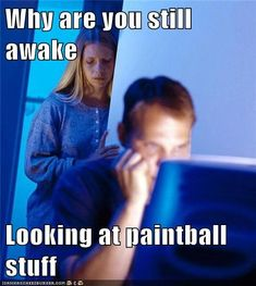 Why are you still awake  Looking at paintball stuff