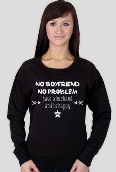 No boyfriend, no problem. Have a husband and be happy - bluza