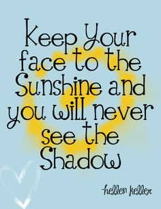 """Keep Your Face To The Sunshine And You Will Never See The Shadow."" ~Helen Keller"