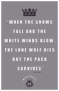 """When the snows fall and the white winds blow, the lone wolf dies but the pack survives,""- Ned Stark, Game of Thrones"