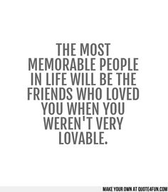 THE MOST MEMORABLE PEOPLE IN LIFE WILL BE THE FRIENDS WHO LOVED YOU WHEN YOU WERENT VERY LOVABLE.  Make your own quotes at http://quote4fun.com/?socialref=pidesc
