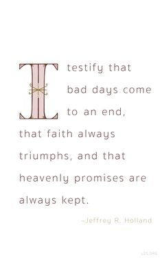I testify that bad days come to an end, that faith always triumphs and that heavily promises are always kept—Elder Holland
