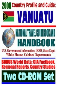 2008 Country Profile and Guide to Vanuatu (formerly New Hebrides) - National Travel Guidebook and Handbook - Volcanoes, Earthquakes, U.S. Relations (Two CD-ROM Set) , 978-1422013960, U.S. Government, Progressive Management