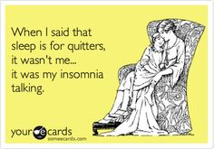 Funny Cry for Help Ecard: When I said that sleep is for quitters, it wasn't me... it was my insomnia talking.