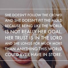 She doesn't follow the crowd and she doesn't follow the mold because being like the world is not really her goal. Her trust is in the Lord and she longs for much more than anything in this world could ever have in store.