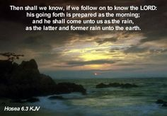 Then shall we know, if we follow on to know the LORD: his going forth is prepared as the morning; and he shall come unto us as the rain, as the latter and former rain unto the earth. Hosea 6:3