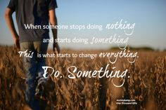 When someone stops doing nothing  and starts doing something  This is what starts to change everything.  Do. Something.