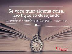 Se você quer alguma coisa, não fique só desejando, a vida é muito curta para esperar. #vida #curta #esperar