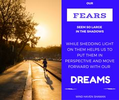 Our fears seem so large in the shadows while shedding light on them helps us to put them in perspective and move forward with our dreams. Wind Haven Shaman